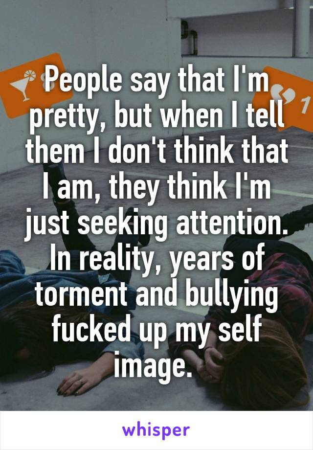 People say that I'm pretty, but when I tell them I don't think that I am, they think I'm just seeking attention. In reality, years of torment and bullying fucked up my self image.