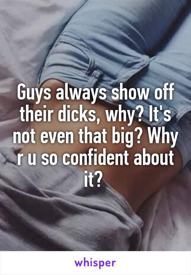 Guys always show off their dicks, why? It's not even that big? Why r u so confident about it?