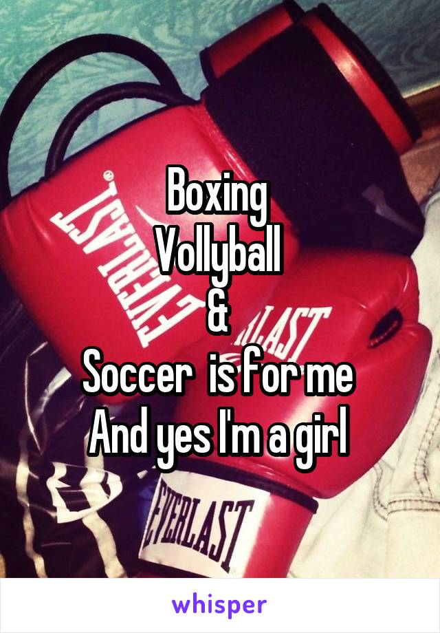 Boxing  Vollyball  &  Soccer  is for me  And yes I'm a girl