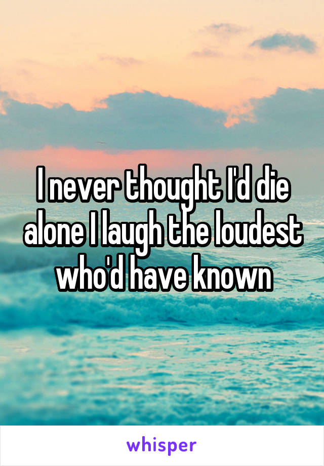I never thought I'd die alone I laugh the loudest who'd have known
