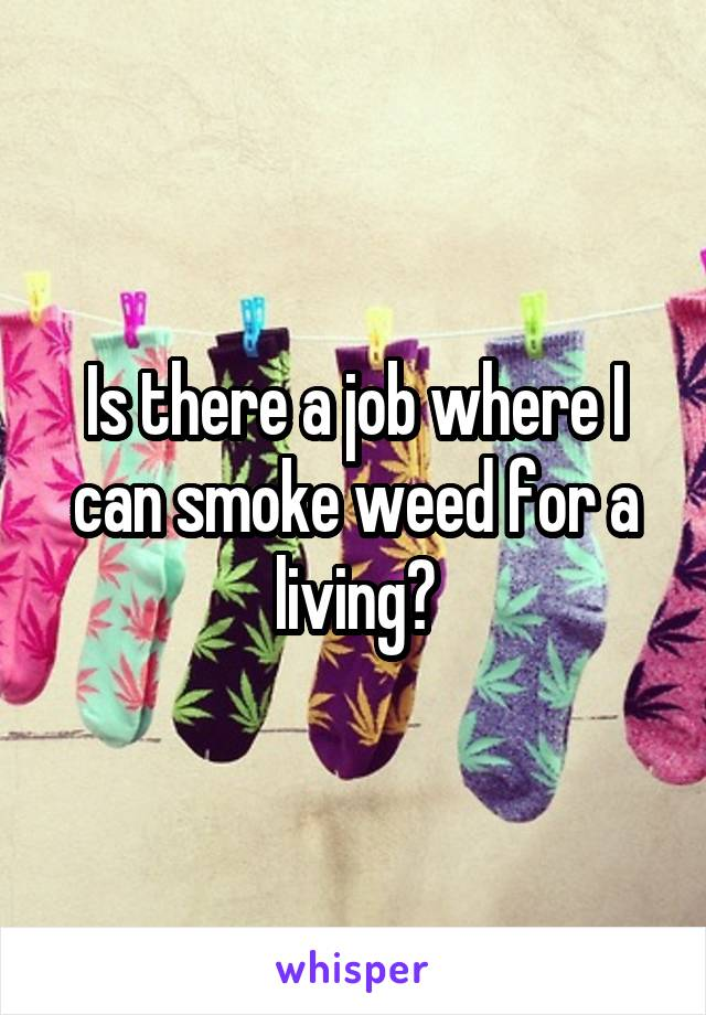 Is there a job where I can smoke weed for a living?