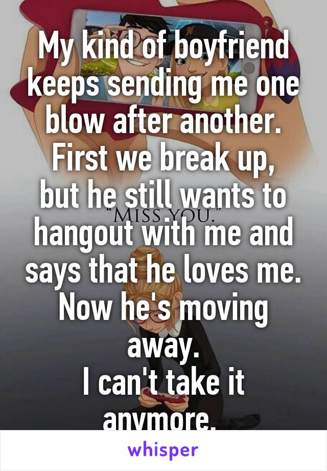 My kind of boyfriend keeps sending me one blow after another. First we break up, but he still wants to hangout with me and says that he loves me. Now he's moving away. I can't take it anymore.