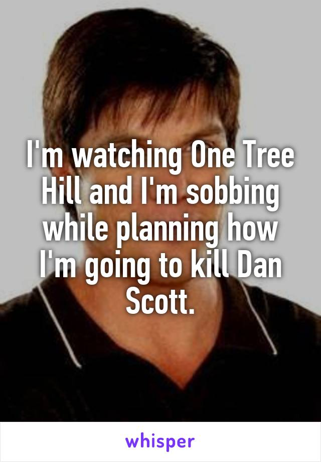 I'm watching One Tree Hill and I'm sobbing while planning how I'm going to kill Dan Scott.