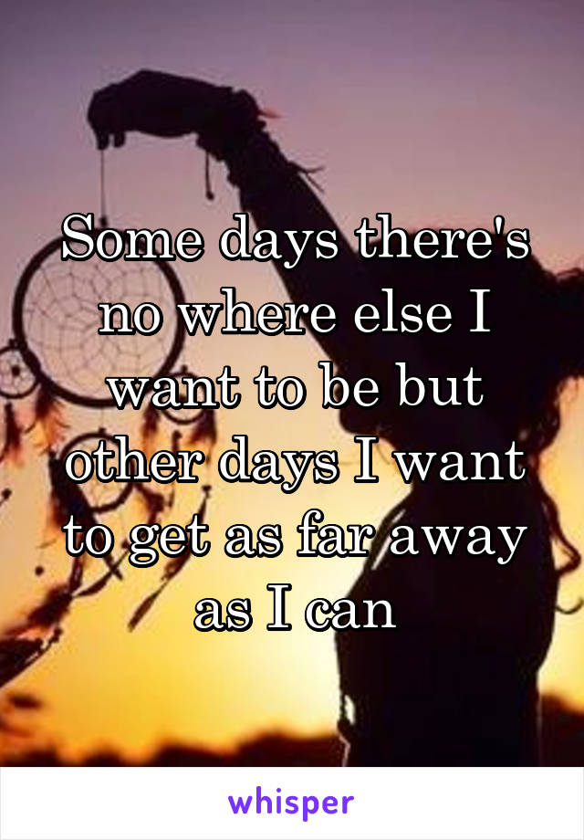 Some days there's no where else I want to be but other days I want to get as far away as I can