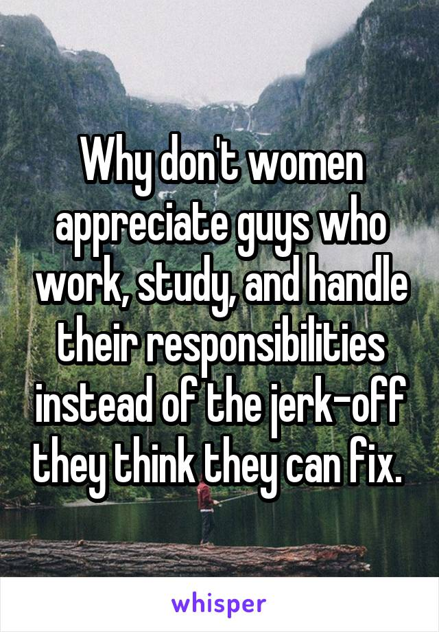 Why don't women appreciate guys who work, study, and handle their responsibilities instead of the jerk-off they think they can fix.