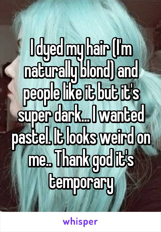 I dyed my hair (I'm naturally blond) and people like it but it's super dark... I wanted pastel. It looks weird on me.. Thank god it's temporary