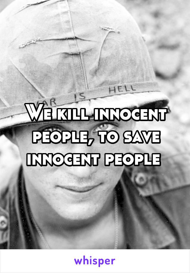 We kill innocent people, to save innocent people