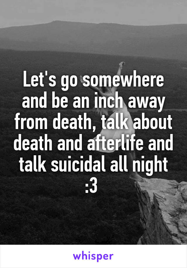 Let's go somewhere and be an inch away from death, talk about death and afterlife and talk suicidal all night :3