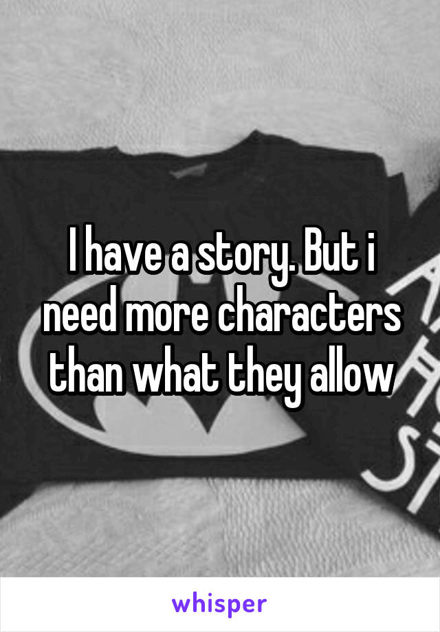 I have a story. But i need more characters than what they allow