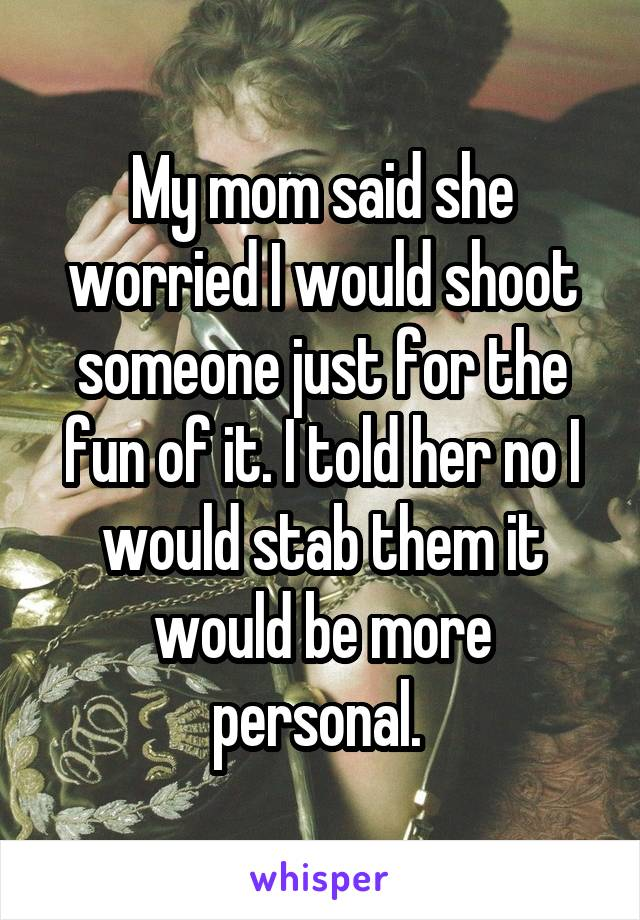 My mom said she worried I would shoot someone just for the fun of it. I told her no I would stab them it would be more personal.
