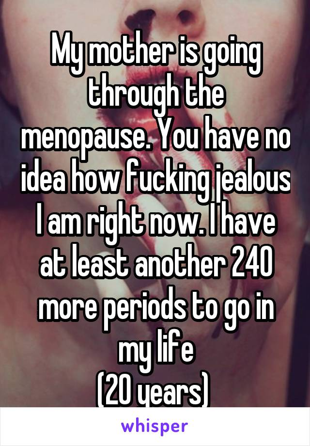 My mother is going through the menopause. You have no idea how fucking jealous I am right now. I have at least another 240 more periods to go in my life (20 years)