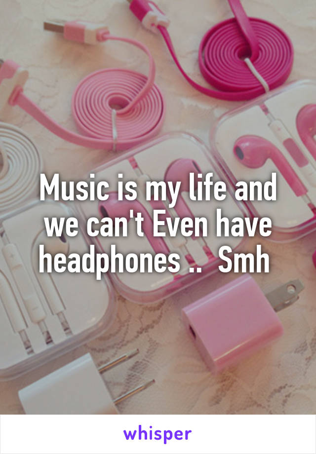 Music is my life and we can't Even have headphones ..  Smh