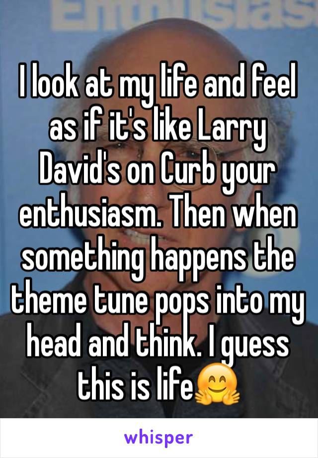 I look at my life and feel as if it's like Larry David's on Curb your enthusiasm. Then when something happens the theme tune pops into my head and think. I guess this is life🤗