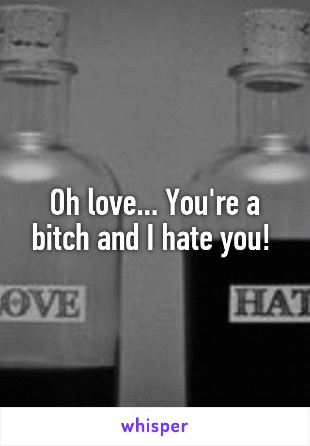 Oh love... You're a bitch and I hate you!