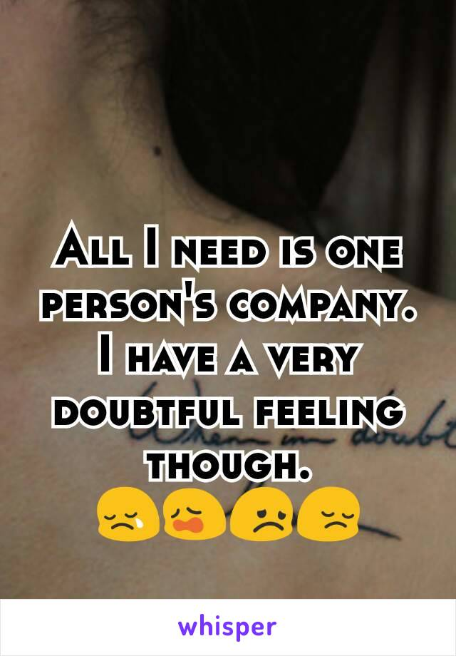 All I need is one person's company. I have a very doubtful feeling though. 😢😩😞😔