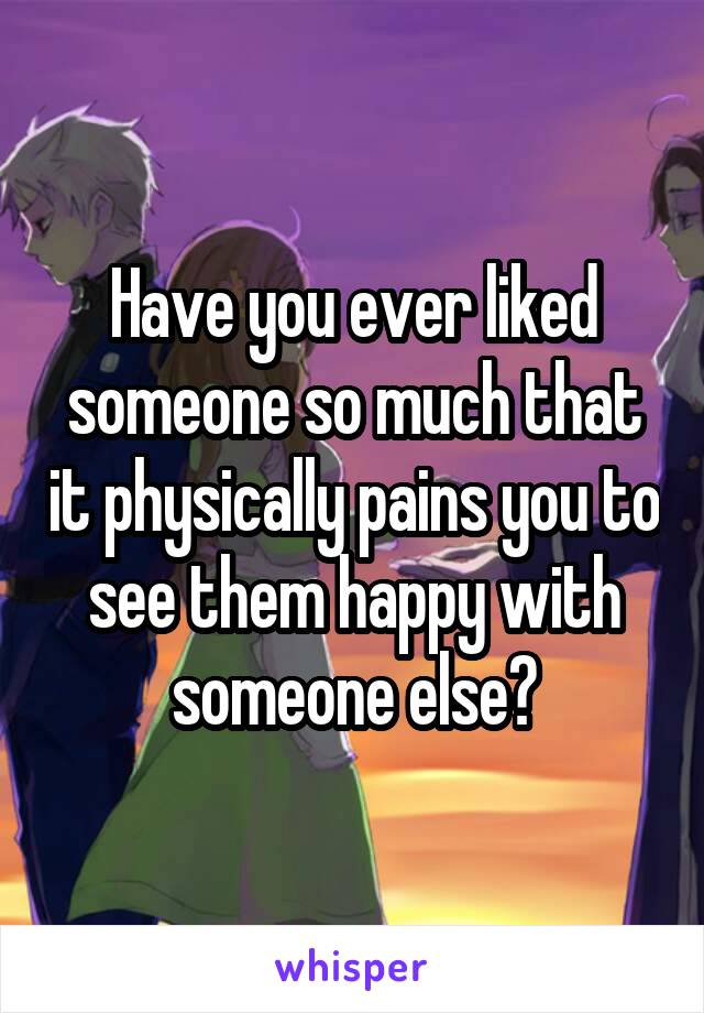 Have you ever liked someone so much that it physically pains you to see them happy with someone else?