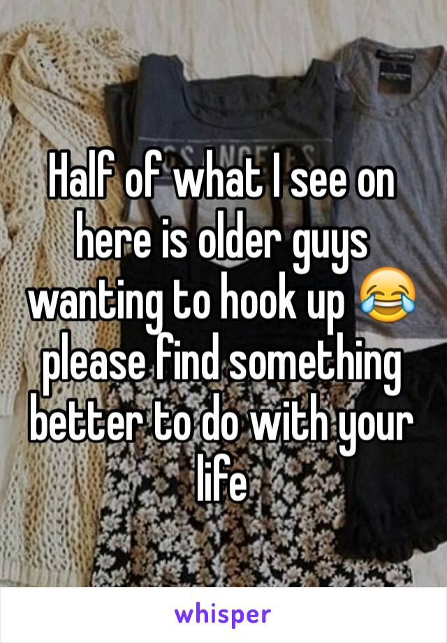 Half of what I see on here is older guys wanting to hook up 😂 please find something better to do with your life