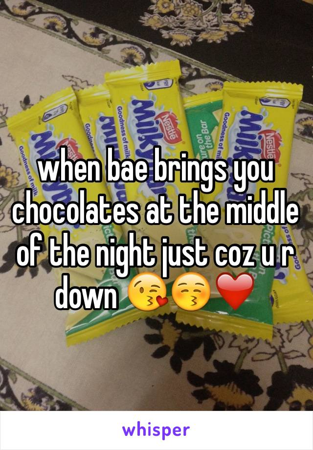 when bae brings you chocolates at the middle of the night just coz u r down 😘😚❤️