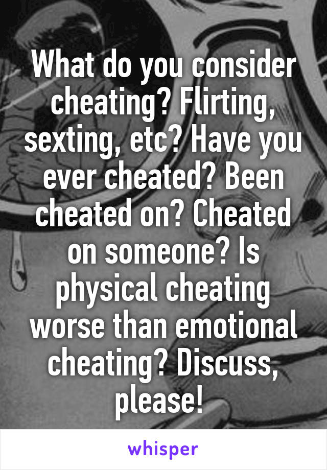 What do you consider cheating? Flirting, sexting, etc? Have you ever cheated? Been cheated on? Cheated on someone? Is physical cheating worse than emotional cheating? Discuss, please!