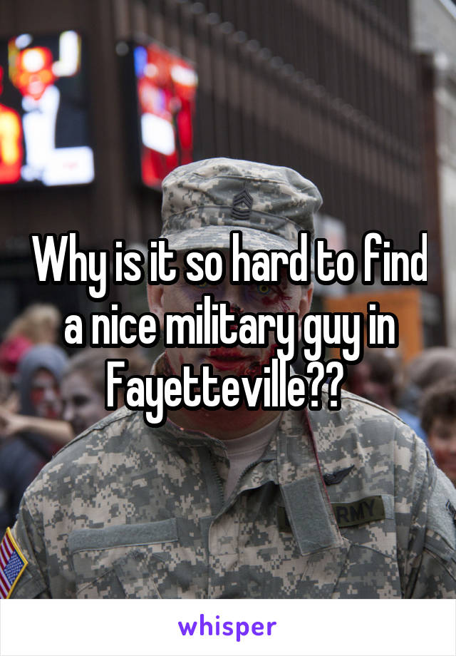 Why is it so hard to find a nice military guy in Fayetteville??