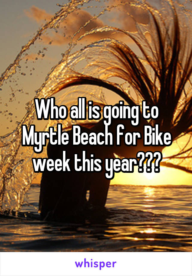 Who all is going to Myrtle Beach for Bike week this year???