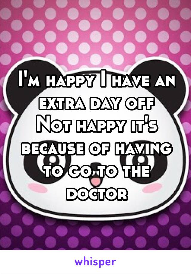 I'm happy I have an extra day off Not happy it's because of having to go to the doctor