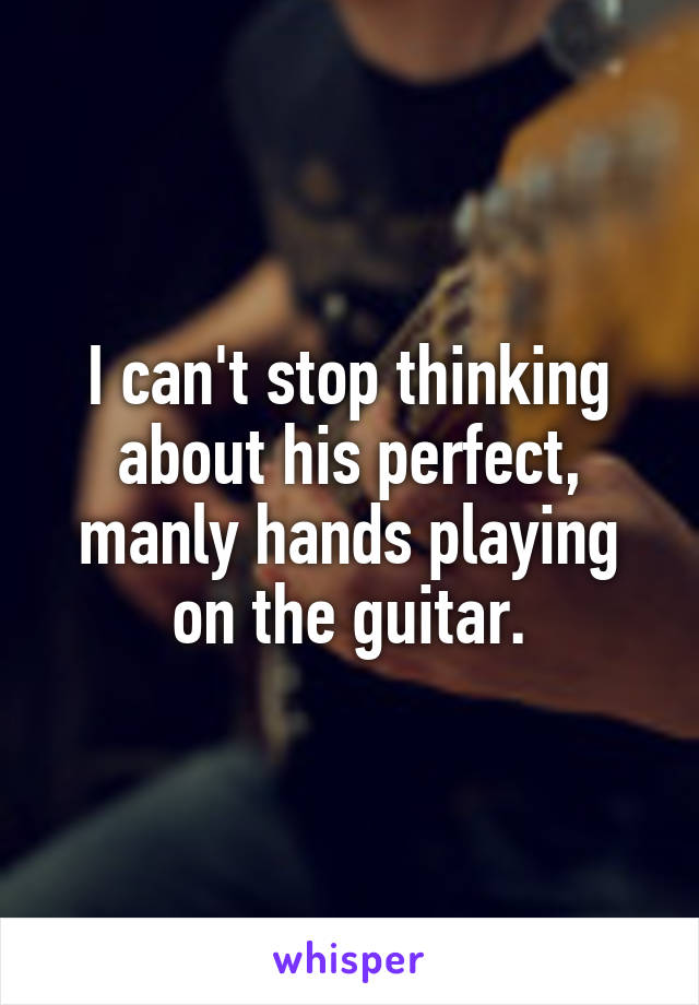 I can't stop thinking about his perfect, manly hands playing on the guitar.