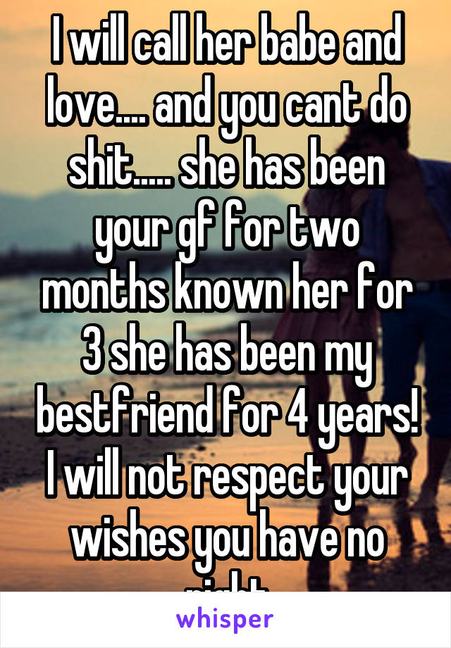 I will call her babe and love.... and you cant do shit..... she has been your gf for two months known her for 3 she has been my bestfriend for 4 years! I will not respect your wishes you have no right