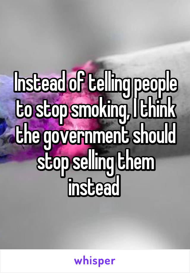 Instead of telling people to stop smoking, I think the government should stop selling them instead
