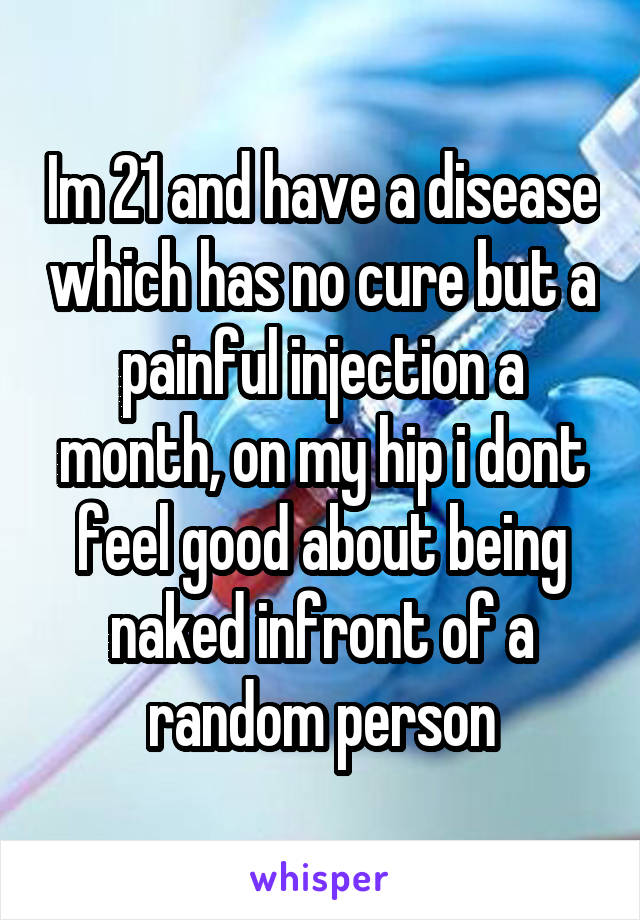Im 21 and have a disease which has no cure but a painful injection a month, on my hip i dont feel good about being naked infront of a random person