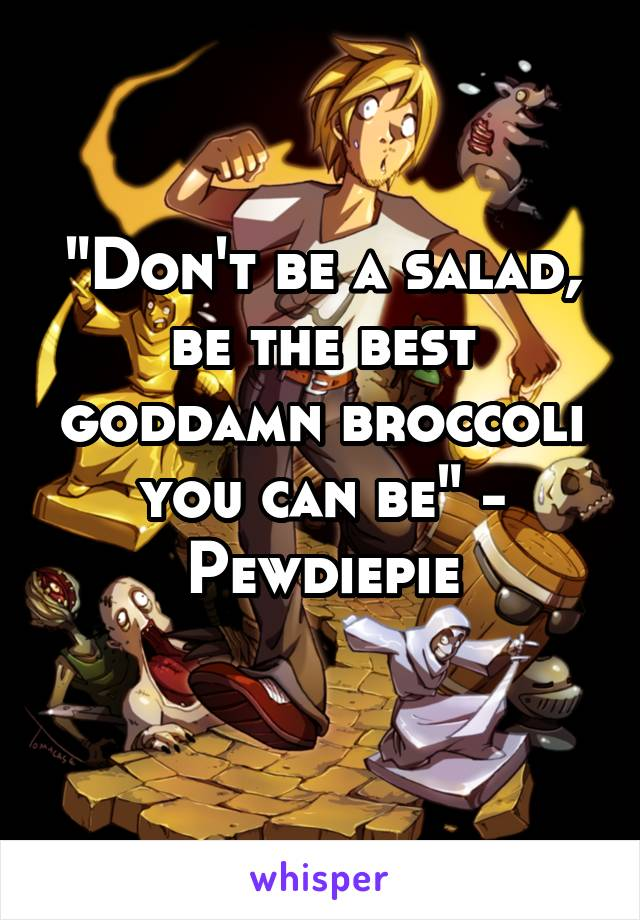 """""""Don't be a salad, be the best goddamn broccoli you can be"""" - Pewdiepie"""