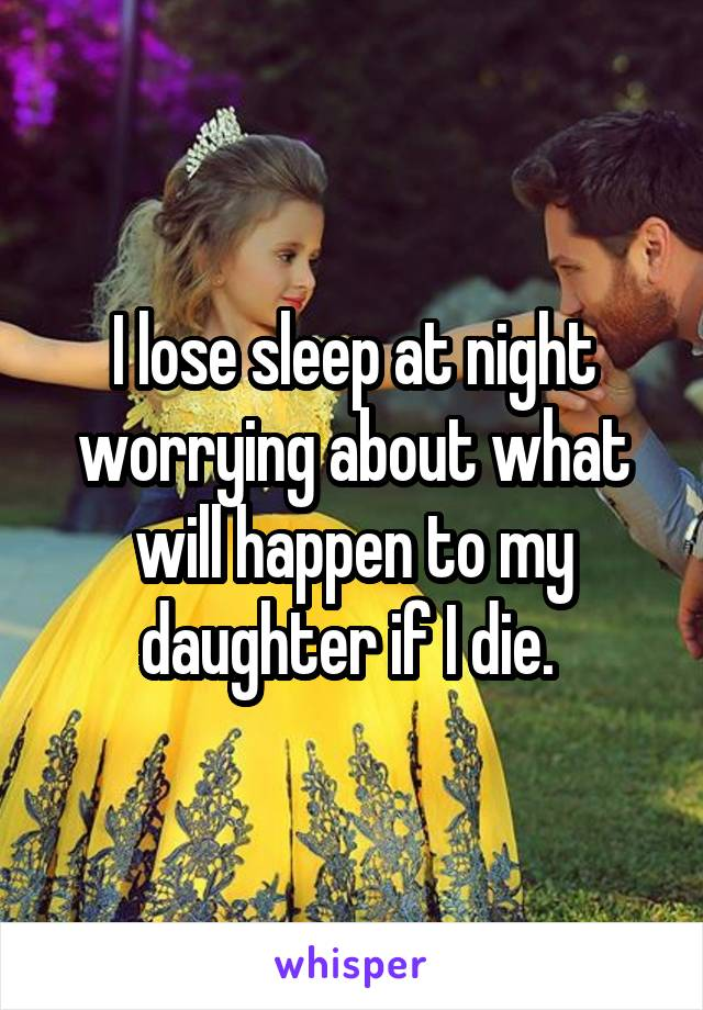 I lose sleep at night worrying about what will happen to my daughter if I die.