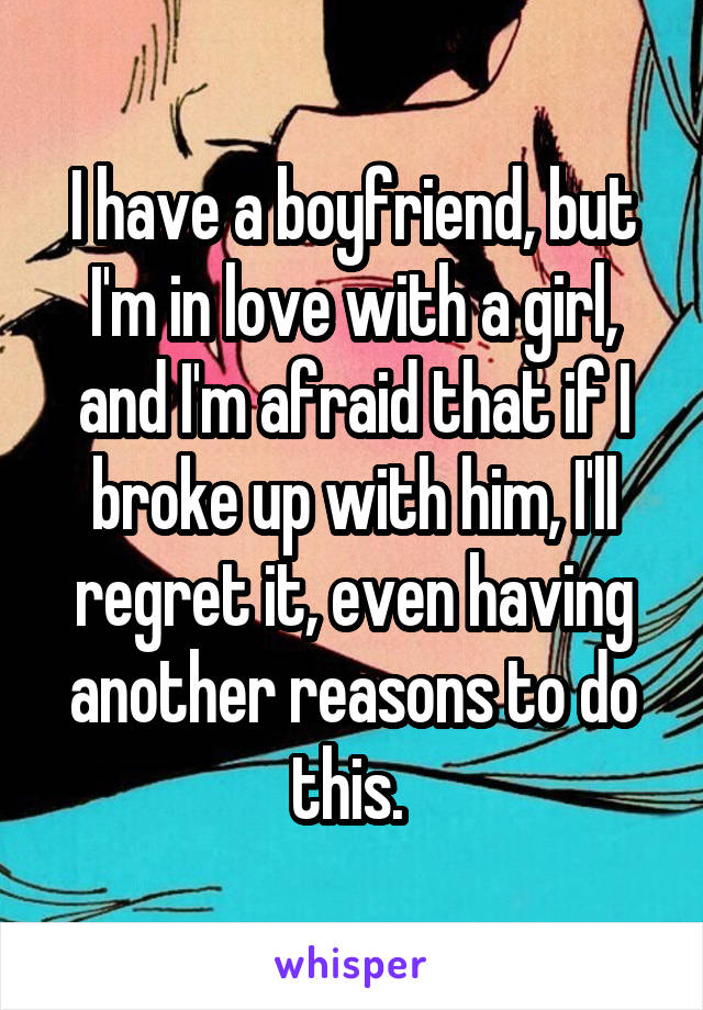 I have a boyfriend, but I'm in love with a girl, and I'm afraid that if I broke up with him, I'll regret it, even having another reasons to do this.