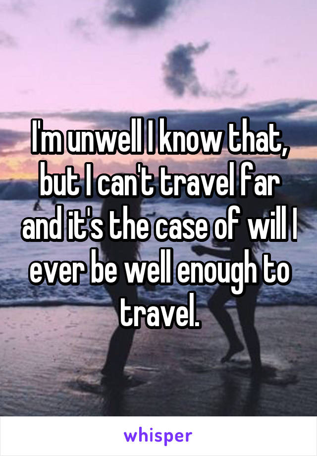 I'm unwell I know that, but I can't travel far and it's the case of will I ever be well enough to travel.