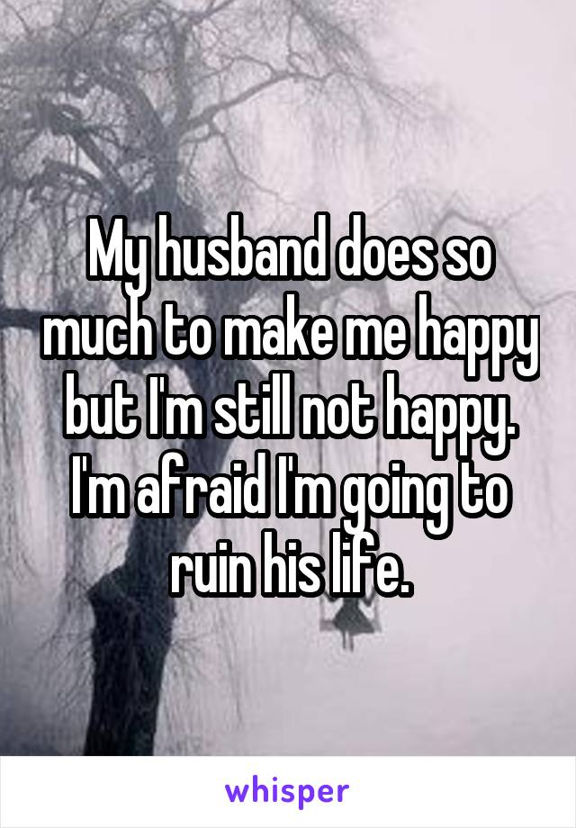 My husband does so much to make me happy but I'm still not happy. I'm afraid I'm going to ruin his life.