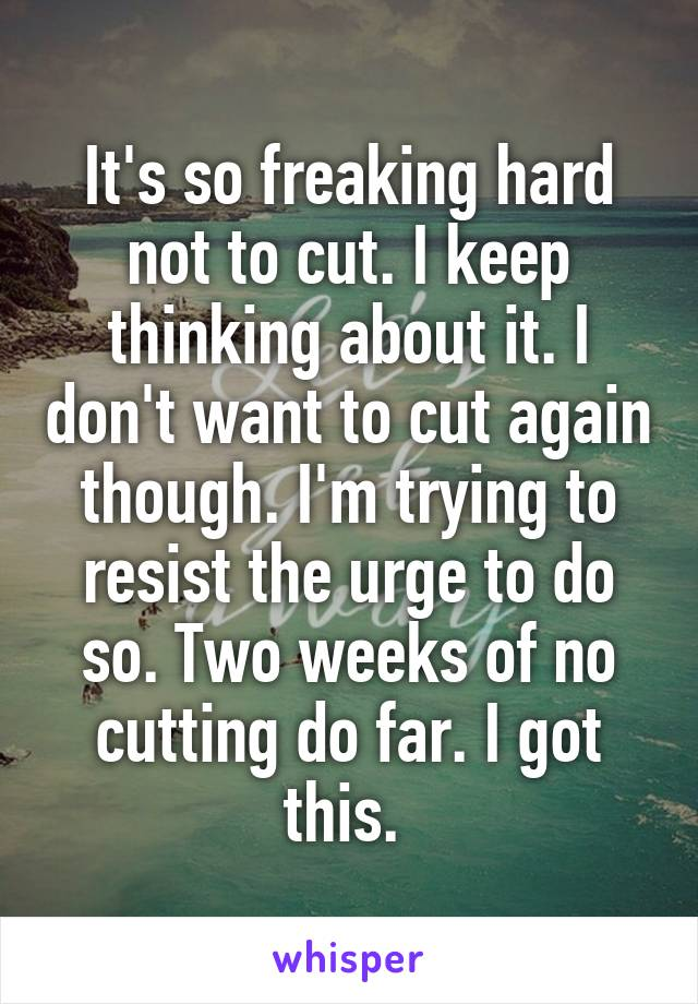 It's so freaking hard not to cut. I keep thinking about it. I don't want to cut again though. I'm trying to resist the urge to do so. Two weeks of no cutting do far. I got this.