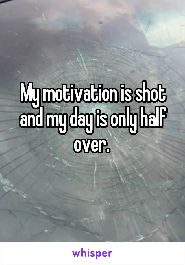 My motivation is shot and my day is only half over.