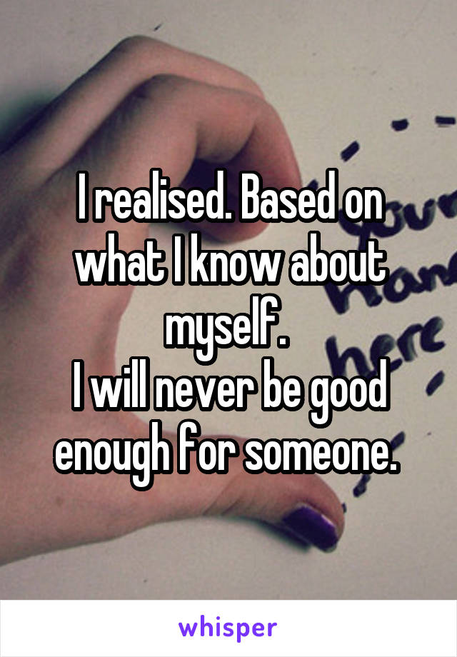 I realised. Based on what I know about myself.  I will never be good enough for someone.