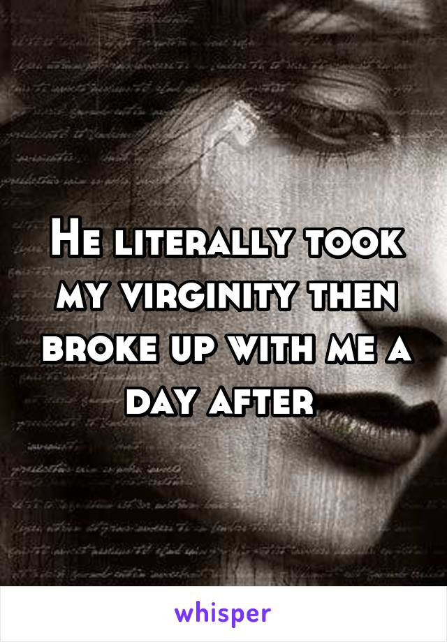 He literally took my virginity then broke up with me a day after