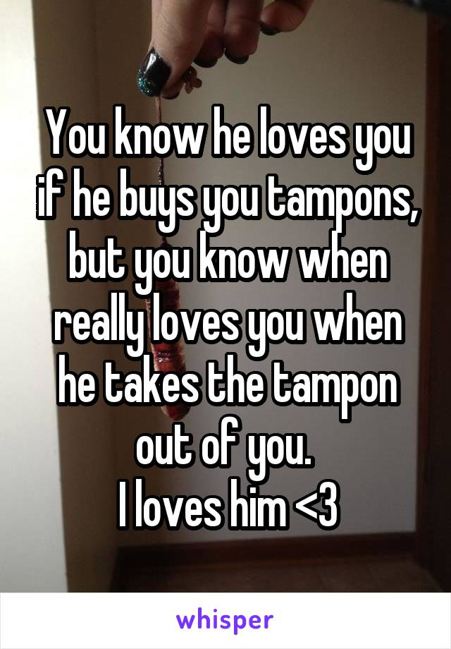 You know he loves you if he buys you tampons, but you know when really loves you when he takes the tampon out of you.  I loves him <3