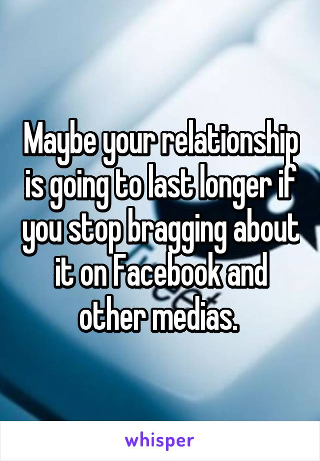 Maybe your relationship is going to last longer if you stop bragging about it on Facebook and other medias.