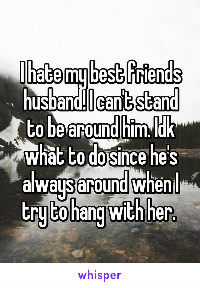 I hate my best friends husband! I can't stand to be around him. Idk what to do since he's always around when I try to hang with her.