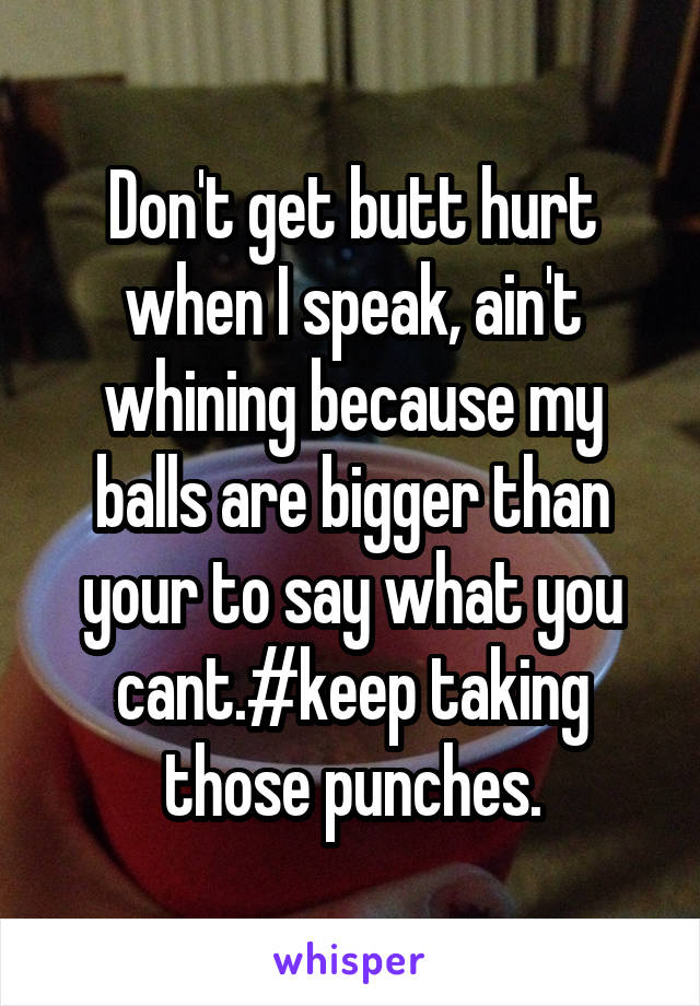 Don't get butt hurt when I speak, ain't whining because my balls are bigger than your to say what you cant.#keep taking those punches.
