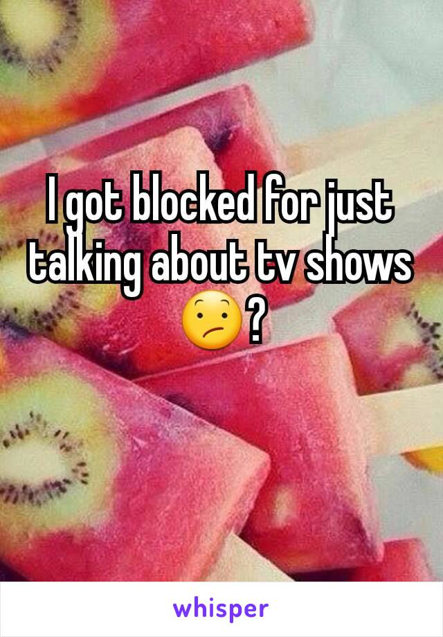 I got blocked for just talking about tv shows 😕?