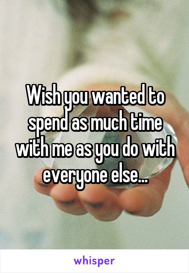 Wish you wanted to spend as much time with me as you do with everyone else...