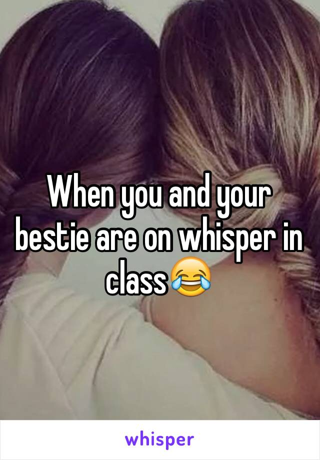 When you and your bestie are on whisper in class😂