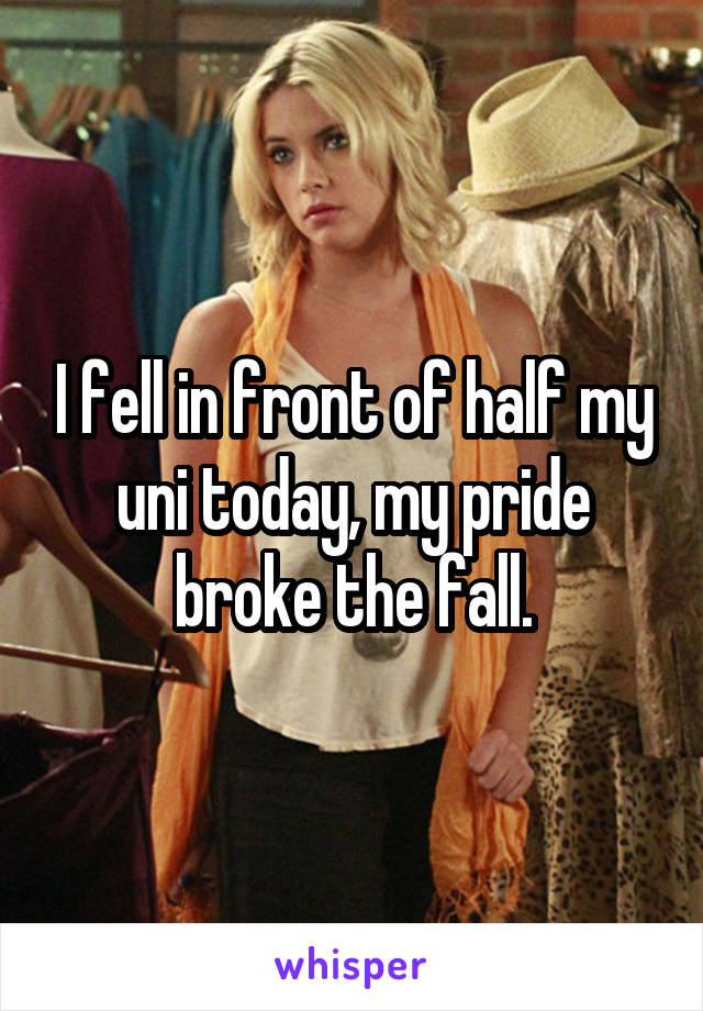I fell in front of half my uni today, my pride broke the fall.