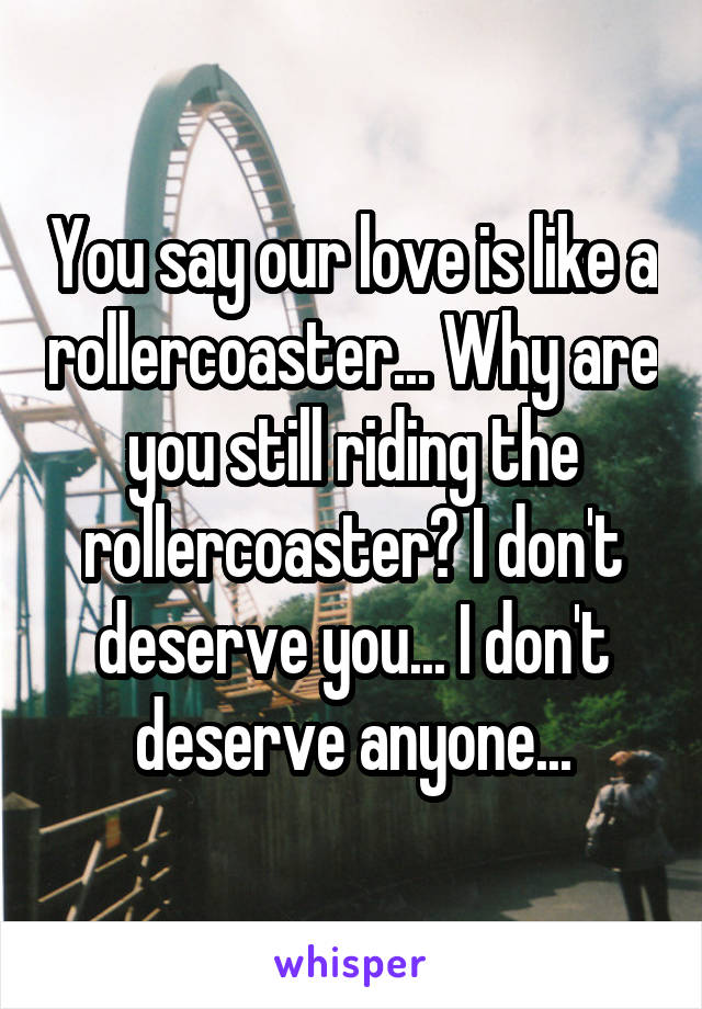 You say our love is like a rollercoaster... Why are you still riding the rollercoaster? I don't deserve you... I don't deserve anyone...