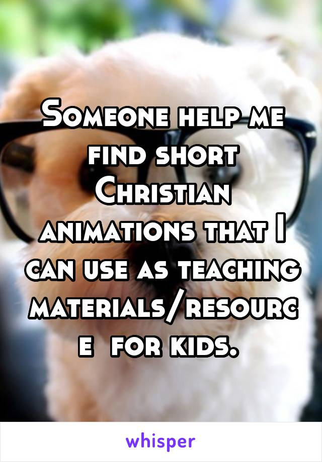 Someone help me find short Christian animations that I can use as teaching materials/resource  for kids.