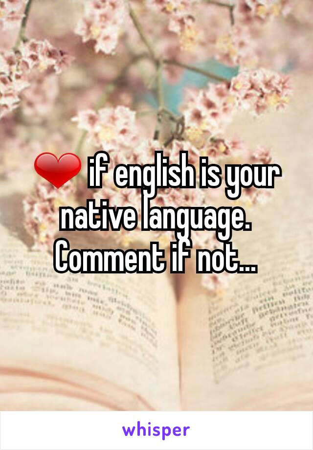 ❤ if english is your native language. Comment if not...